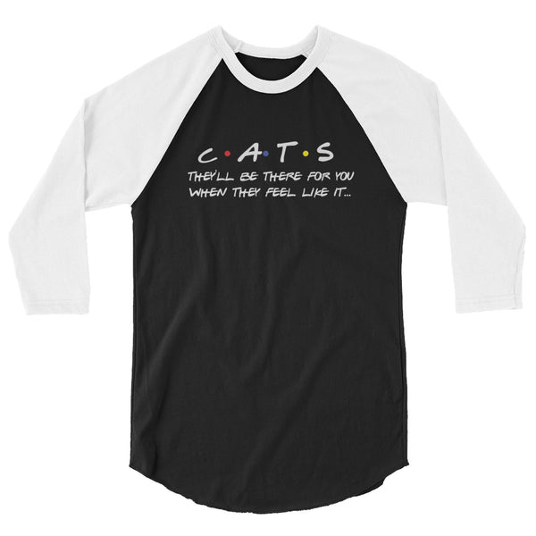 Cats: They'll be there for you when they feel like it...  3/4 sleeve raglan shirt