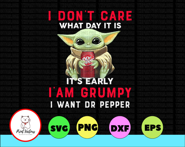 I Dont Care What Day It Is It S Early I M Grumpy I Want Dr Pepper Png Print Vectors