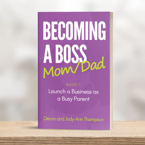 Becoming A Boss Mom/Dad - Book 1 - Launching a Business as a Busy Parent