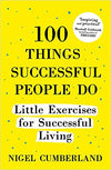 100 Things Successful People Do: Little Exercises for Successful Living by Cumberland, Nigel
