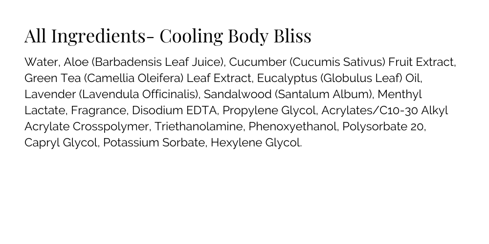 Cooling Body Bliss Ingredients: Water, Aloe (Barbadensis Leaf Juice), Cucumber (Cucumis Sativus) Fruit Extract, Green Tea (Camellia Oleifera) Leaf Extract, Eucalyptus (Globulus Leaf) Oil, Lavender (Lavendula Officinalis), Sandalwood (Santalum Album), Menthyl Lactate, Fragrance, Disodium EDTA, Propylene Glycol, Acrylates/C10-30 Alkyl Acrylate Crosspolymer, Triethanolamine, Phenoxyethanol, Polysorbate 20, Capryl Glycol, Potassium Sorbate, Hexylene Glycol.