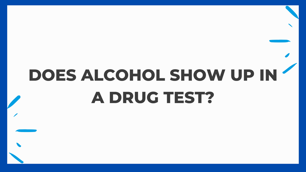 Does Alcohol Show Up In A Drug Test?