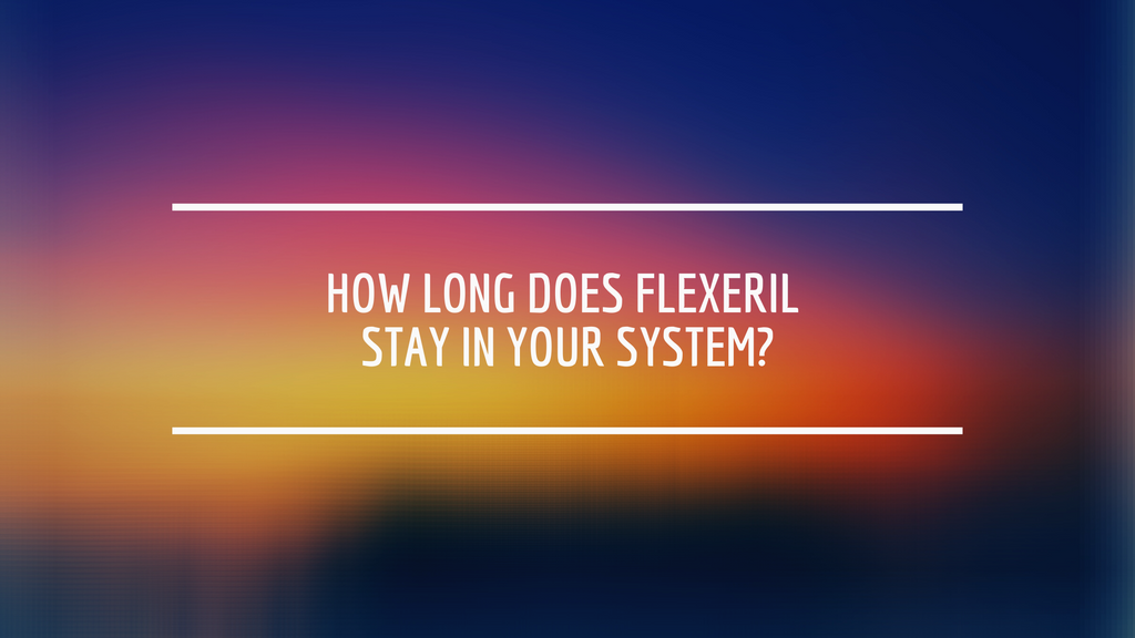 How Long Does Flexeril Stay in Your System?