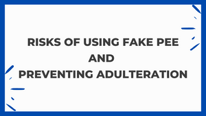 RISKS OF USING FAKE PEE AND PREVENTING ADULTERATION