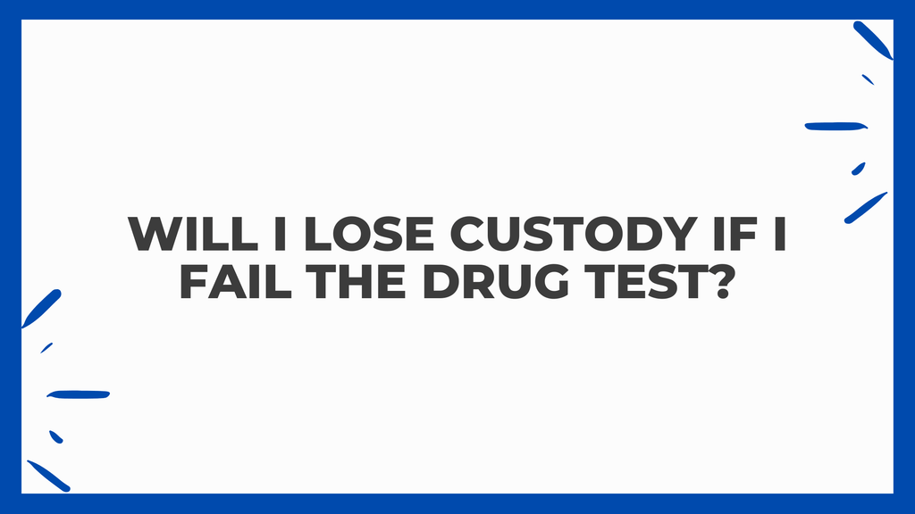 Will I Lose Custody If I Fail The Drug Test?