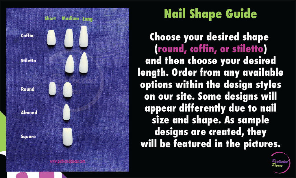 Perfected Pieces nail shapes offered. Short Coffin, Medium Coffin, Long Coffin, Medium Stiletto, Long Stiletto, Short Round, Medium Round, Almond, and Square. Choose your preferred nail shape and then your preferred length. These shapes can be applied to any of our designs. Note some designs will appear different due to shape difference.