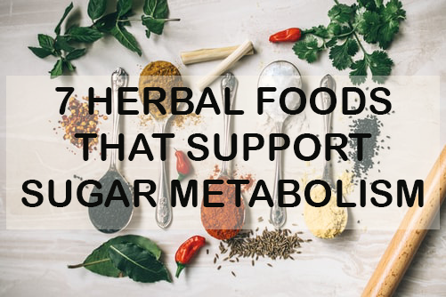 7 HERBAL FOODS TO SUPPORT SUGAR METABOLISM