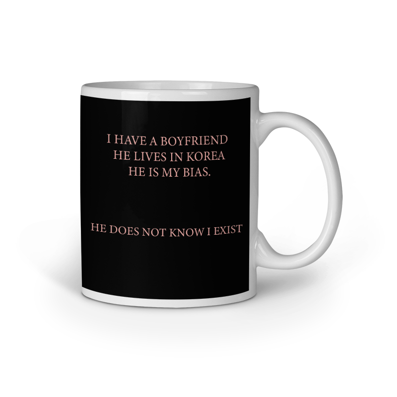 I have a boyfriend he lives in korea and he does not know I exist - Ceramic White Mug