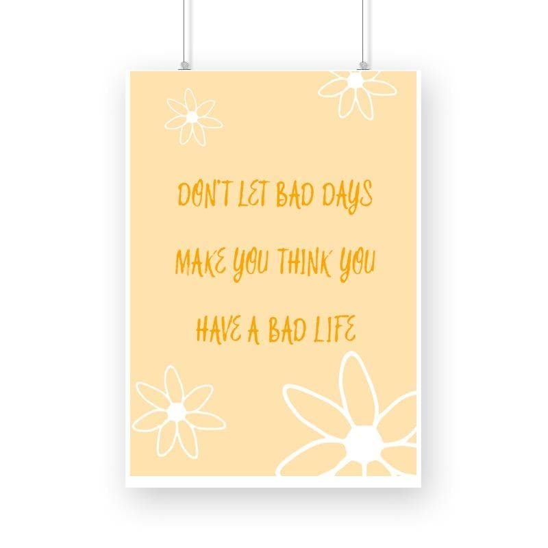 Don't let bad days think you have a bad life - Wall Poster