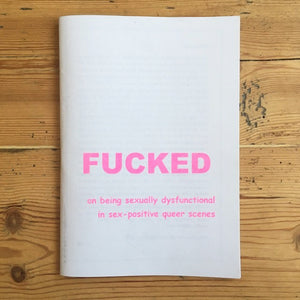 Fucked: On Being Sexually Dysfunctional in Sex-Positive Queer Scenes - Zine