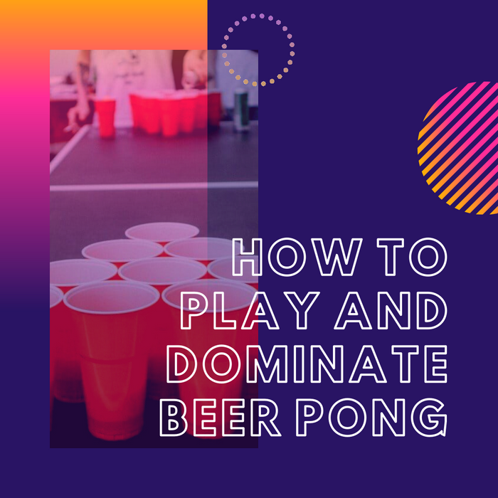 How to play and dominate Beer Pong