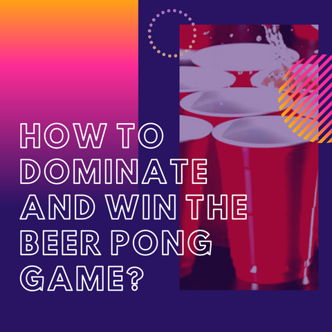 How to dominate and win the Beer Pong game?