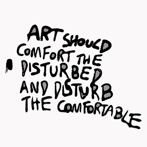 Art Should Comfort The Disturbed