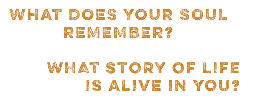 What does your soul remember? What story of life is alive in you?