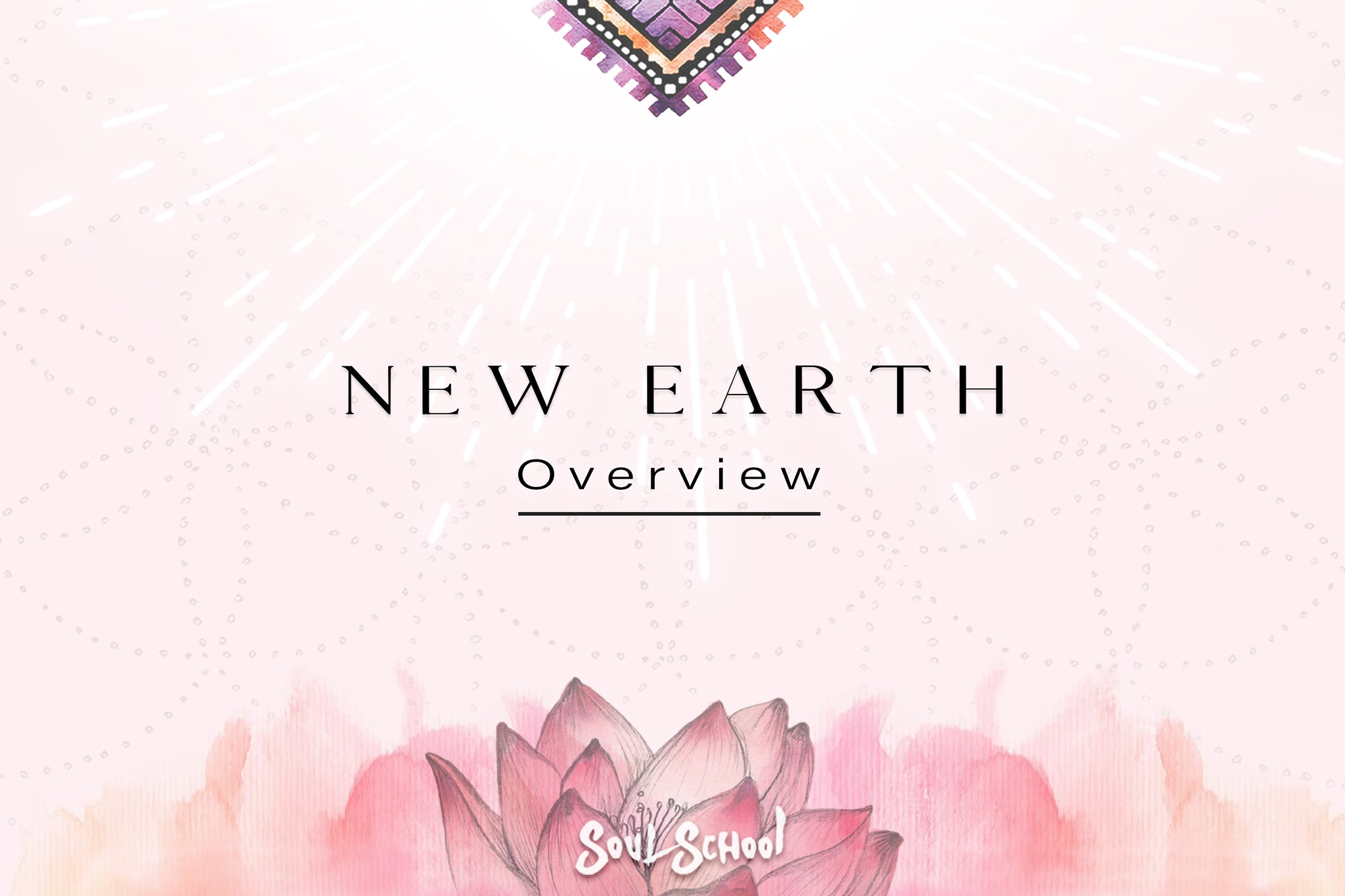 Soul School Workshops -  New Earth Overview