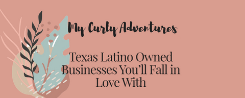 My Curly Adventures Texas Latino Ownded Businesses You'll fall in Love with