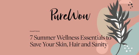 Pure Wow 7 Summer Wellness Essentials to Save Your Skin, Hair and Sanity
