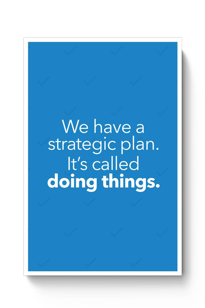We Have A Strategic Plan. It'S Called Doing Things Poster