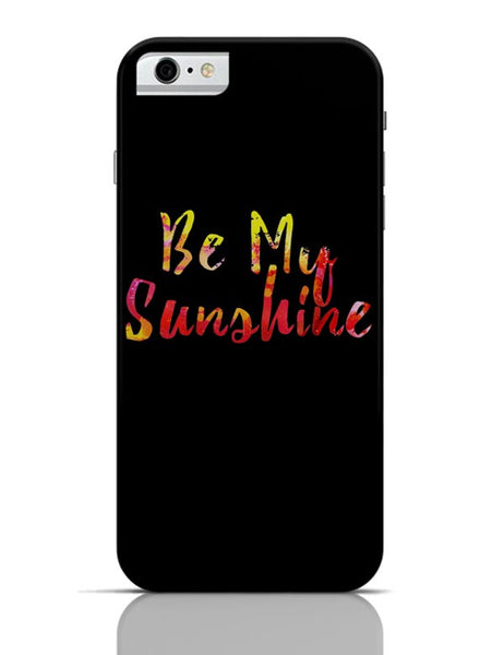 Be My Sunshine iPhone 6 6S Covers Cases Online India