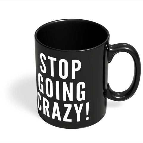 Coffee Mugs Online | Stop Going Crazy Black Coffee Mug Online India