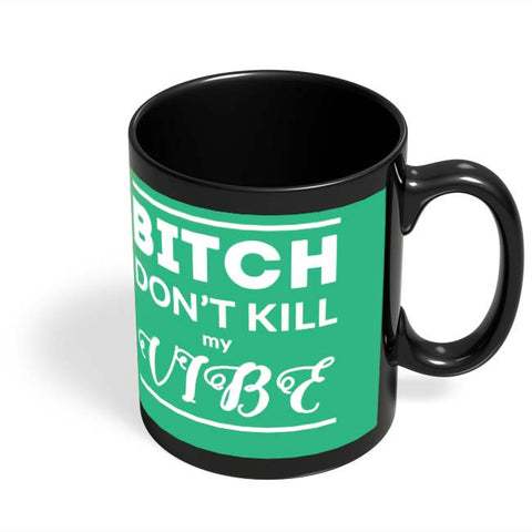 Coffee Mugs Online | Bitch Don't kill My Vibe Black Coffee Mug Online India