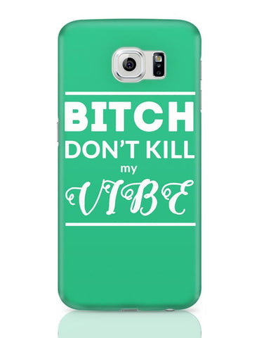 Samsung Galaxy S6 Covers | Bitch Don't kill My Vibe Samsung Galaxy S6 Case Covers Online India