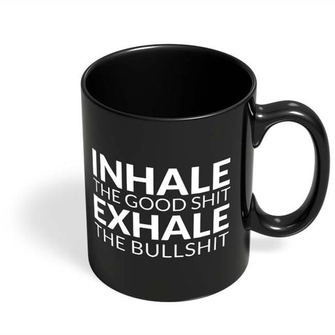 Coffee Mugs Online | inhale THE GOOD SHIT EXHALE THE BULL SHIT Black Coffee Mug Online India