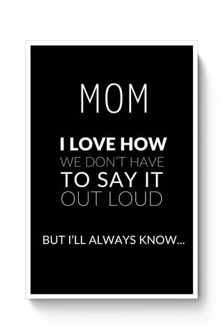 Mom I Know We Don'T Say It Loud. But I Love You  | Mother's Day Gift Poster Online India