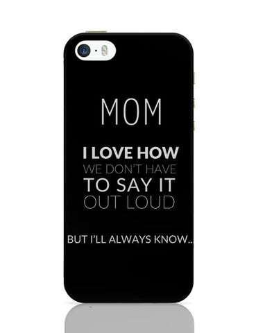 Mom I Know We Don'T Say It Loud. But I Love You  | Mother's Day Gift iPhone Covers Cases Online India