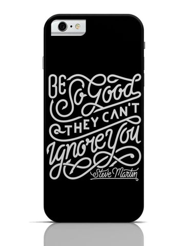 Be So Good So They Can'T Ignore You iPhone 6 6S Covers Cases Online India