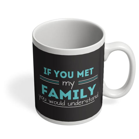 If You Met My Family You Would Understand Coffee Mug Online India