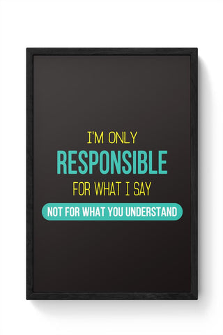 I Am Responsible For What I Say  Not What You Understand Framed Poster Online India