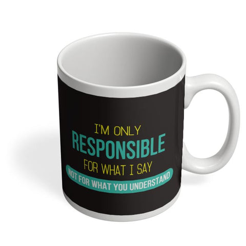 I Am Responsible For What I Say  Not What You Understand Coffee Mug Online India