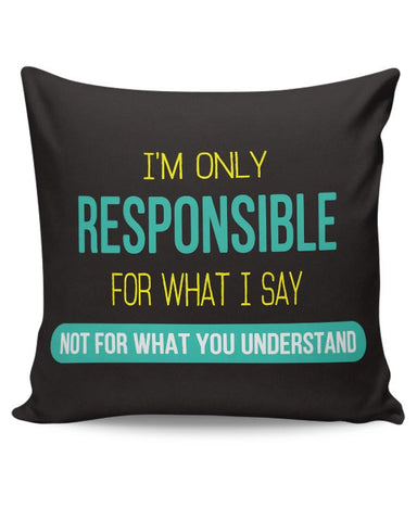 I Am Responsible For What I Say  Not What You Understand Cushion Cover Online India
