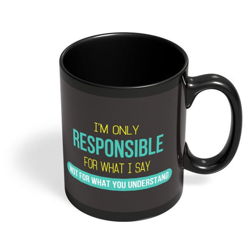 I Am Responsible For What I Say  Not What You Understand Black Coffee Mug Online India