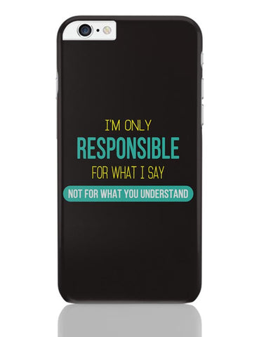 I Am Responsible For What I Say  Not What You Understand iPhone 6 Plus / 6S Plus Covers Cases Online India