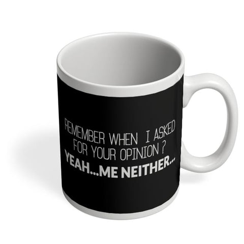 When I Asked For Your Opinion, Yeah Me Neither Coffee Mug Online India