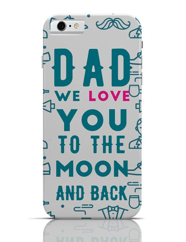 Dad We Love You To The Moon And Back iPhone 6 6S Covers Cases Online India