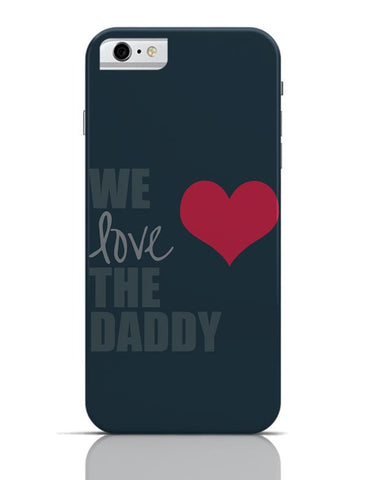 We Love Daddy iPhone 6 6S Covers Cases Online India