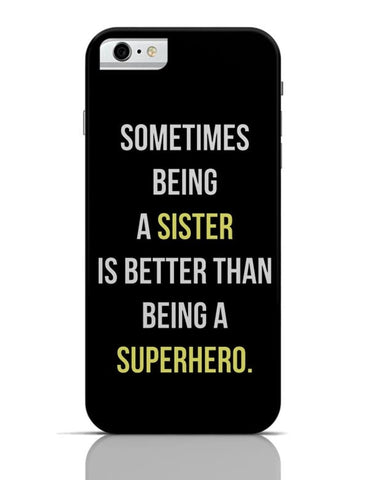 Being A Sister Is Better Than Being A Superhero iPhone 6 6S Covers Cases Online India