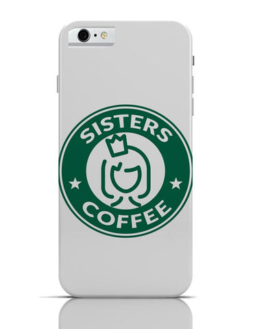 Sisters Coffee Starbucks Parody  iPhone 6 6S Covers Cases Online India