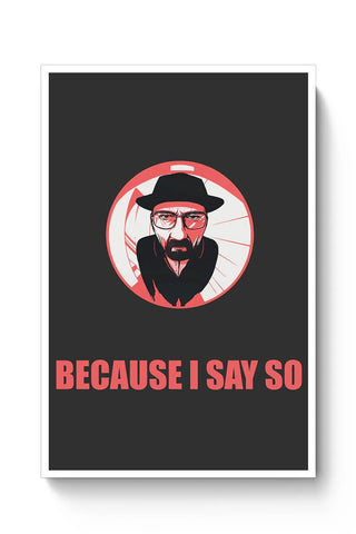 Buy Because I Say So Heisenberg Inspired Poster