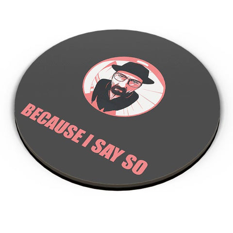 Because I Say So Heisenberg Inspired Fridge Magnet Online India