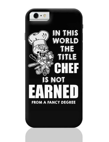 Title Chef Is Not Earned By A Fancy Degree iPhone 6 / 6S Covers Cases