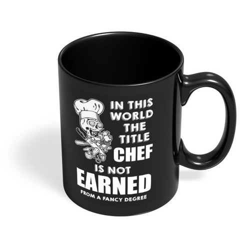 Title Chef Is Not Earned By A Fancy Degree Black Coffee Mug Online India
