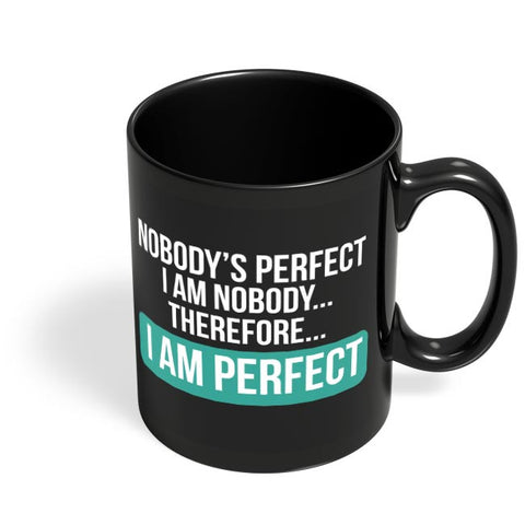 Nobody'S Perfect, I Am Nobody , I Am  Perfect | Funny Sarcasm Black Coffee Mug Online India