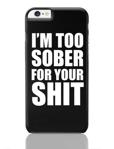 I'M Too Sober For Your Shit | Typography iPhone 6 Plus / 6S Plus Covers Cases Online India