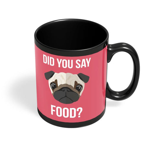 Did You Say Food | Pug Lovers Black Coffee Mug Online India