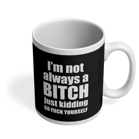 I Am Not Always A Bitch | Just Kidding Coffee Mug Online India