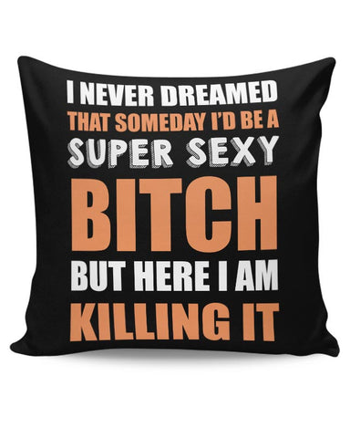 Super Sexy Bitch Here Killing It |  For Girls Or Women Cushion Cover Online India